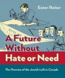Reiter, Ester - A Future Without Hate or Need: The Promise of the Jewish Left in Canada - 9781771130165 - V9781771130165