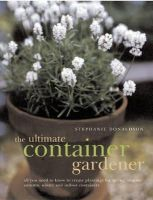 Donaldson, Stephanie - The Ultimate Container Gardener: All you need to know to create plantings for spring, summer, autumn and winter - 9781780190877 - V9781780190877