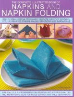 Beech, Rick - Complete Illustrated Book of Napkins and Napkin Folding: How to create simple and elegant displays for every occasion, with more than 150 ideas for folding, making, decorating and embellishing - 9781780192062 - V9781780192062