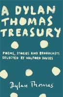 Thomas, Dylan - A Dylan Thomas Treasury: Under Milk Wood, Poems, Stories and Broadcasts. Selected by Walford Davies - 9781780227269 - V9781780227269