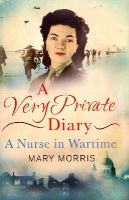 Morris, Mary - A Very Private Diary: A Nurse in Wartime - 9781780227382 - V9781780227382