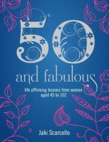 Scarcello, Jaki - 50 & Fabulous: Life Affirming Lessons from Women aged 45-102 - 9781780287546 - V9781780287546