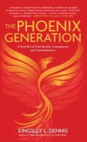 Dennis, Kingsley L. - The Phoenix Generation: A New Era of Connection, Compassion, and Consciousness - 9781780287928 - V9781780287928