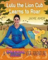 Amor, Jaime - Lulu the Lioness Learns to ROAR: A Cosmic Kids Yoga Adventure - 9781780289571 - V9781780289571