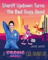 Amor, Jaime - Sheriff Updown Turns the Bad Guys Good: A Cosmic Kids Yoga Adventure - 9781780289588 - V9781780289588