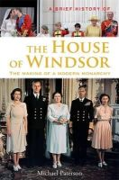 Paterson, Michael - A Brief History of the House of Windsor: The Making of a Modern Monarchy (Brief Histories) - 9781780338033 - V9781780338033