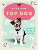 Bendix, Kate - Top Dog: Everything You Need to Know to Make Your Mutt Marvellous - 9781780721781 - V9781780721781