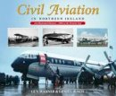 Warner, Guy, Cromie, Ernie - Civil Aviation in Northern Ireland: An Illustrated History - 1909 to the Present Day - 9781780730486 - 9781780730486