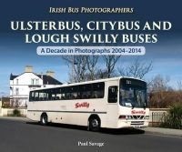 Savage, Paul - Ulsterbus, Citybus and Lough Swilly Buses: A Decade in Photographs 2004-2014 (Irish Bus Photographers) - 9781780730714 - 9781780730714
