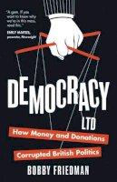 Friedman, Bobby - Democracy Ltd: How Money and Donations Corrupted British Politics - 9781780742526 - V9781780742526