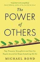 Bond, Michael - The Power of Others: Peer Pressure, Groupthink, and How the People Around Us Shape Everything We Do - 9781780746531 - V9781780746531