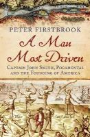 Firstbrook, Peter - A Man Most Driven: Captain John Smith, Pocahontas and the Founding of America - 9781780747101 - V9781780747101