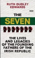 Dudley Edwards, Ruth - The Seven: The Lives and Legacies of the Founding Fathers of the Irish Republic - 9781780748658 - V9781780748658