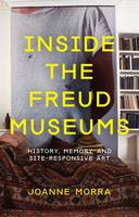 Morra, Joanne - Inside the Freud Museums: History, Memory and Site-Responsive Art (International Library of Modern and Contemporary Art) - 9781780762074 - V9781780762074