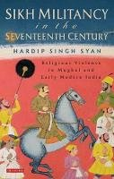 Singh Syan, Hardip - Sikh Militancy in the Seventeenth Century: Religous Violence in Mughal and Early Modern India (Library of South Asian History and Culture) - 9781780762500 - V9781780762500