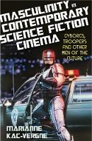 Kac-Vergne, Marianne - Masculinity in Contemporary Science Fiction Cinema: Cyborgs, Troopers and Other Men of the Future (Library of Gender and Popular Culture) - 9781780767482 - V9781780767482