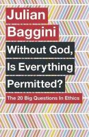 Baggini, Julian - Without God, Is Everything Permitted?: The 20 Big Questions in Ethics - 9781780875972 - V9781780875972