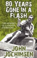Jochimsen, John - 80 Years Gone in a Flash - The Memoirs of a Photojournalist - 9781780920689 - V9781780920689