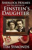 Symonds, Tim - Sherlock Holmes and The Mystery of Einstein's Daughter - 9781780925721 - V9781780925721