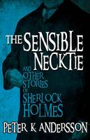 Andersson, Peter K - The Sensible Necktie and other stories of Sherlock Holmes - 9781780928159 - V9781780928159
