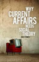 Stones, Rob - Why Current Affairs Needs Social Theory - 9781780931821 - V9781780931821