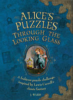 Jason Ward - Alice's Puzzles: Through the Looking Glass: A Frabjous Puzzle Challenge Inspired by Lewis Carroll's Classic Fantasy - 9781780978093 - V9781780978093