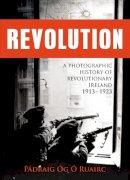 Ruairc Padraig Og O - Revolution: A Photographic History of Revolutionary Ireland 1913-1923 - 9781781172889 - 9781781172889
