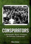 Shane Kenna - Conspirators: A Photographic History of Ireland's Revolutionary Underground - 9781781173541 - 9781781173541