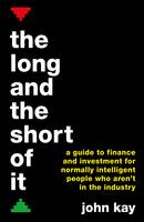 Kay, John - Long and the Short of it: A Guide to Finance and Investment for Normally Intelligent People Who Aren't in the Industry - 9781781256756 - 9781781256756