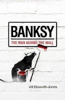 Ellsworth-Jones, Will - Banksy: The Man Behind the Wall - 9781781310403 - V9781781310403