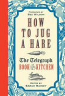 Rainey, Sarah - How to Jug a Hare - The Telegraph Book of the Kitchen - 9781781314234 - V9781781314234