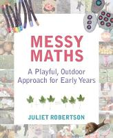 Juliet Robertson - Messy Maths: A Playful, Outdoor Approach for Early Years - 9781781352663 - V9781781352663