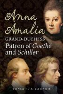 Gerard, Frances A - Anna Amalia, Grand Duchess: Patron of Goethe and Schiller - 9781781550168 - V9781781550168