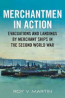 Martin, Roy V - The Merchantmen in Action: Evacuations and Landings by Merchant Ships in the Second World War - 9781781550458 - V9781781550458