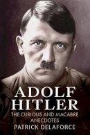 Delaforce, Patrick - Adolf Hitler: The Curious and Macabre Anecdotes - 9781781550731 - V9781781550731
