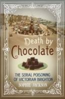 Jackson, Sophie - Death by Chocolate: The Serial Poisoning of Victorian Brighton - 9781781551042 - V9781781551042