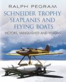 Pegram, Ralph - Schneider Trophy Seaplanes and Flying Boats: Victors, Vanquished and Visions - 9781781551790 - V9781781551790
