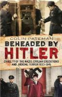 Pateman, Colin - Beheaded by Hitler: Cruelty of the Nazis, Civilian Executions and Judicial Terror 1933-1945 - 9781781553435 - V9781781553435