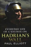 Elliot, Paul - Everyday Life of a Soldier on Hadrian's Wall - 9781781553640 - V9781781553640