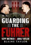 Taylor, Blaine - Guarding the Fuhrer: Sepp Dietrich and Adolf Hitler - 9781781553879 - V9781781553879