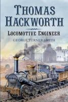 Smith, George Turner - Thomas Hackworth - Locomotive Engineer: From Contemporary Chronicles, Letters and Records - 9781781554647 - V9781781554647
