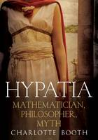 Booth, Charlotte - Hypatia: Mathematician, Philosopher, Myth - 9781781555460 - V9781781555460