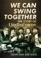 Van der Kiste, John - We Can Swing Together: The Story of Lindisfarne - 9781781555897 - V9781781555897