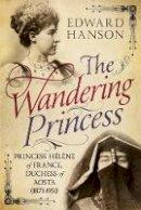 Hanson, Edward - The Wandering Princess: Princess Hélène of France, Duchess of Aosta (1871-1951) - 9781781555927 - V9781781555927