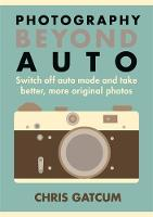 Gatcum, Chris - Beyond Auto: Switch off the auto setting on your camera & start taking better, more original photos - 9781781572665 - V9781781572665