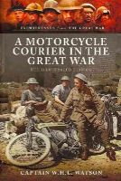 Watson , W.H.L., Carruthers, Bob - A MOTORCYCLE COURIER IN THE GREAT WAR: The Illustrated Edition (Military History from Primary Sources) - 9781781592397 - V9781781592397