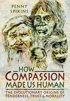 Spikins, Penny - How Compassion Made us Human: An Archaeology of Stone Age Sentiment - 9781781593103 - V9781781593103