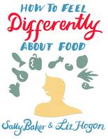 Sally Baker, Liz Hogon - How to Feel Differently About Food: Liberation and Recovery from Emotional Eating - 9781781610947 - V9781781610947
