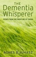 Agnes B. Juhasz - The Dementia Whisperer: Scenes from the frontline of caring - 9781781610961 - V9781781610961