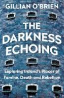 O'Brien, Dr Gillian - The Darkness Echoing: Exploring Ireland's Places of Famine, Death and Rebellion - 9781781620502 - 9781781620502